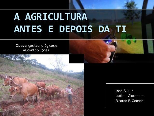 Os avanços tecnológicos e as contribuições. Ilson S. Luz Luciano Alexandre Ricardo F. Cechett A AGRICULTURA ANTES E DEPOIS...