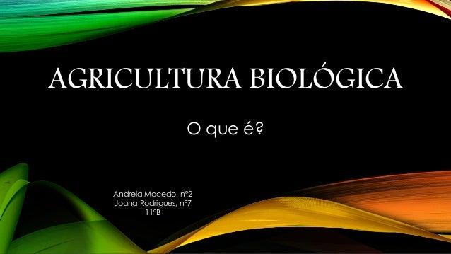 AGRICULTURA BIOLÓGICA O que é?  Andreia Macedo, nº2 Joana Rodrigues, nº7 11ºB