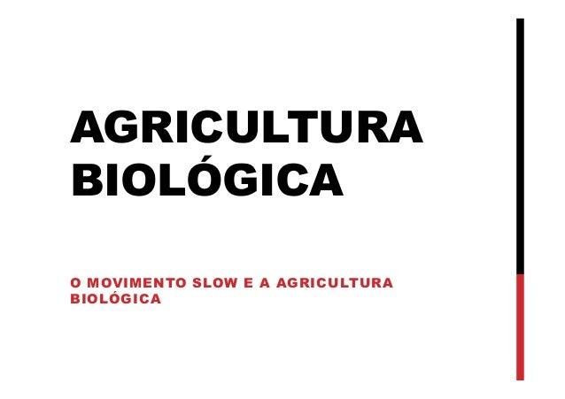 AGRICULTURA BIOLÓGICA O MOVIMENTO SLOW E A AGRICULTURA BIOLÓGICA