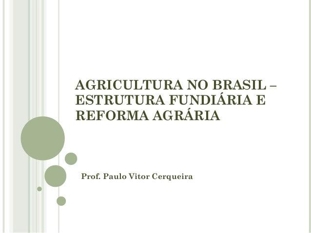 AGRICULTURA NO BRASIL – ESTRUTURA FUNDIÁRIA E REFORMA AGRÁRIA Prof. Paulo Vitor Cerqueira