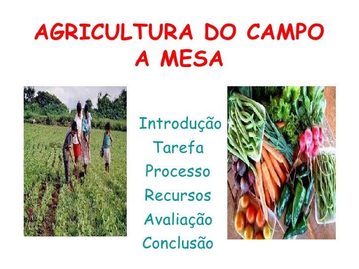 AGRICULTURA DO CAMPO       A MESA       Introdução        Tarefa       Processo       Recursos       Avaliação       Concl...
