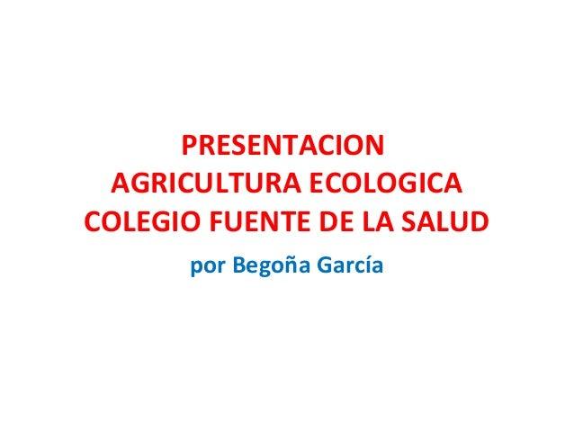 PRESENTACION AGRICULTURA ECOLOGICACOLEGIO FUENTE DE LA SALUD      por Begoña García