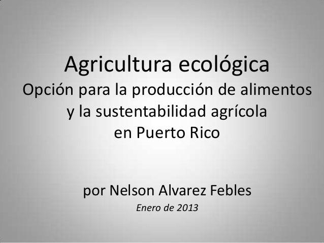 Agricultura ecológicaOpción para la producción de alimentos     y la sustentabilidad agrícola            en Puerto Rico   ...