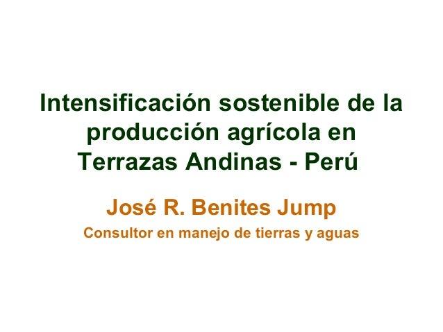 Intensificación sostenible de la producción agrícola en Terrazas Andinas - Perú José R. Benites Jump Consultor en manejo d...