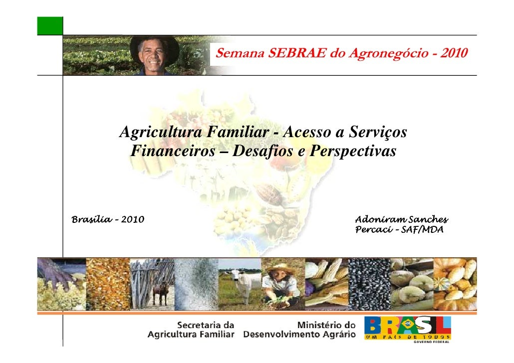 Semana SEBRAE do Agronegócio - 2010               Agricultura Familiar - Acesso a Serviços            Financeiros – Desafi...