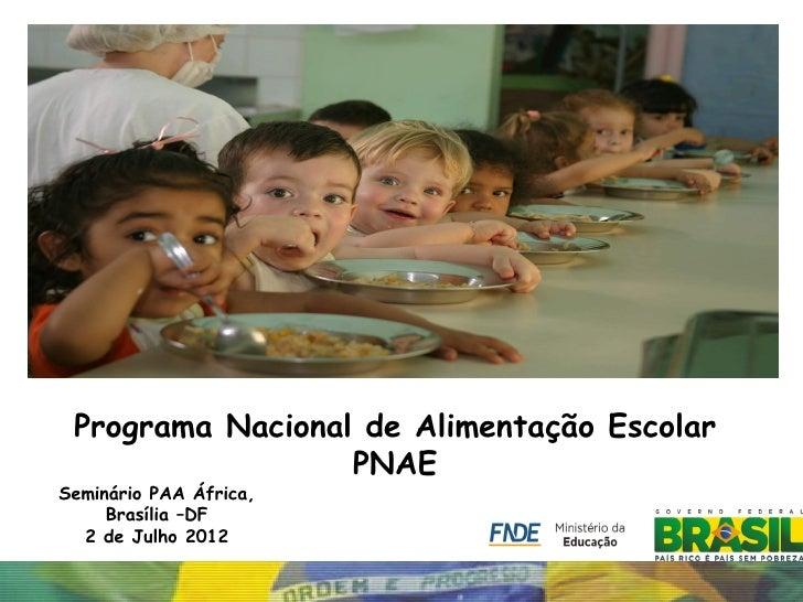 Programa Nacional de Alimentação Escolar                  PNAESeminário PAA África,     Brasília –DF  2 de Julho 2012