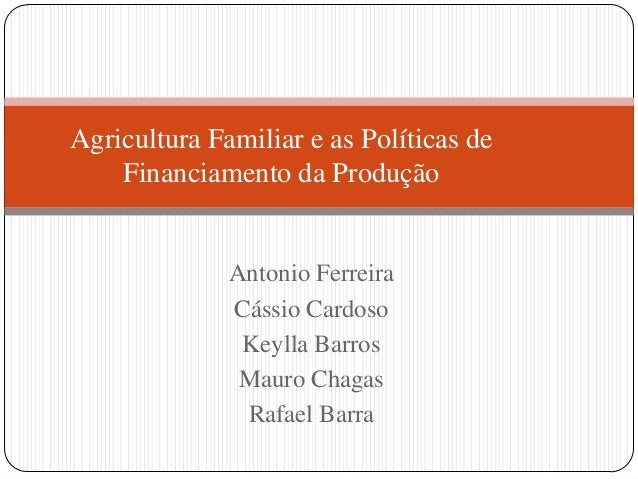 Agricultura Familiar e as Políticas de    Financiamento da Produção              Antonio Ferreira              Cássio Card...