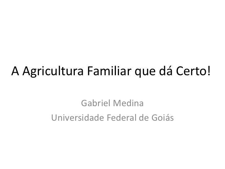 A Agricultura Familiar que dá Certo!              Gabriel Medina       Universidade Federal de Goiás