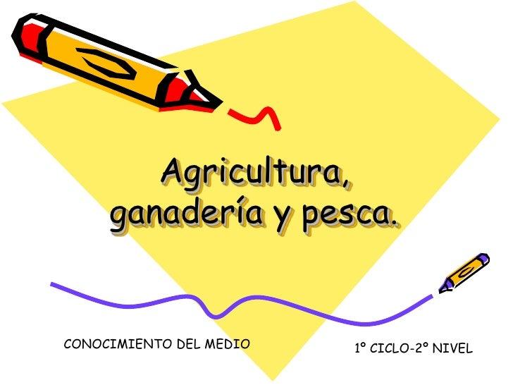 Agricultura,      ganadería y pesca.   CONOCIMIENTO DEL MEDIO   1º CICLO-2º NIVEL