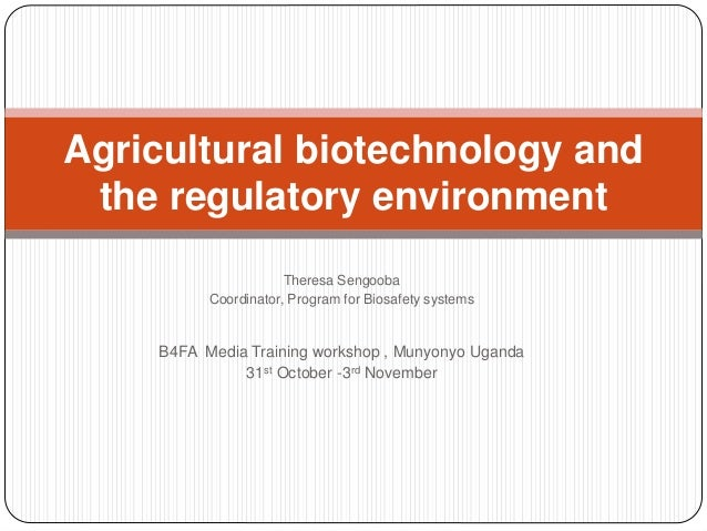 Agricultural biotechnology and the regulatory environment Theresa Sengooba Coordinator, Program for Biosafety systems  B4F...