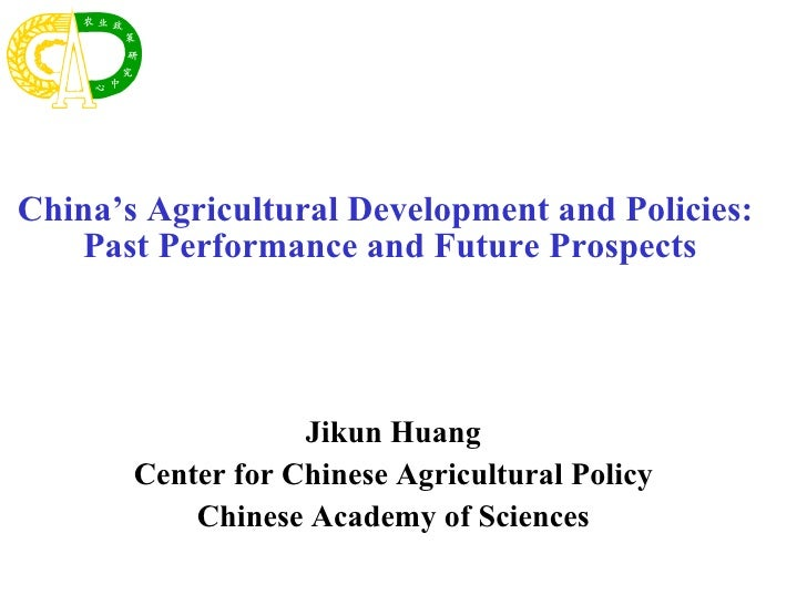Jikun Huang Center for Chinese Agricultural Policy Chinese Academy of Sciences China's Agricultural Development and Polici...