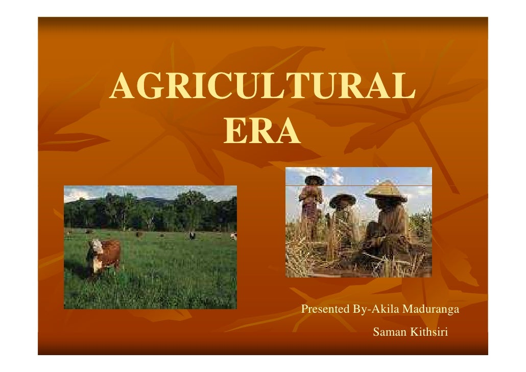 AGRICULTURAL      ERA           Presented By-Akila Maduranga                    Saman Kithsiri