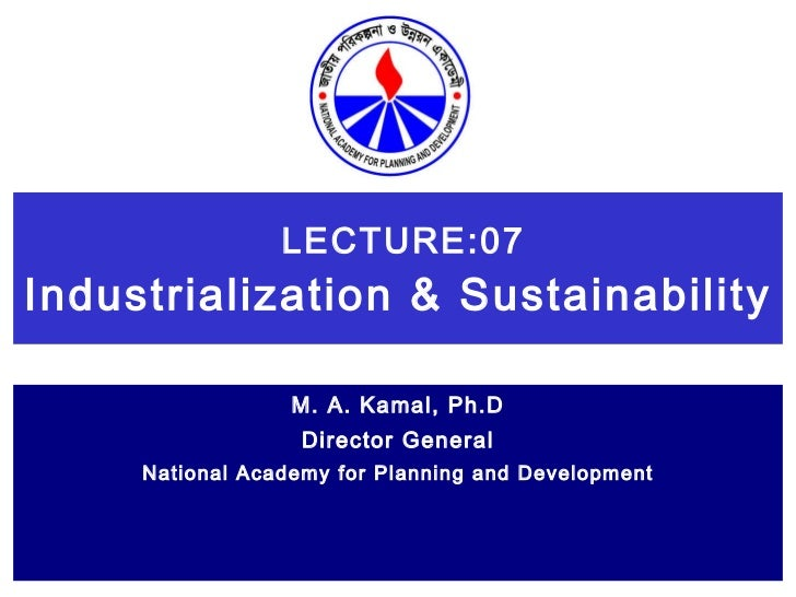 LECTURE:07 Industrialization & Sustainability   M. A. Kamal, Ph.D Director General National Academy for Planning and Devel...