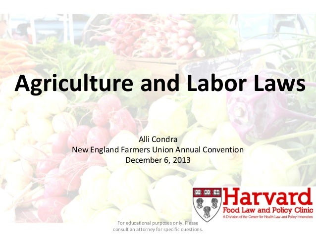Agriculture and Labor Laws Alli Condra New England Farmers Union Annual Convention December 6, 2013  For educational purpo...