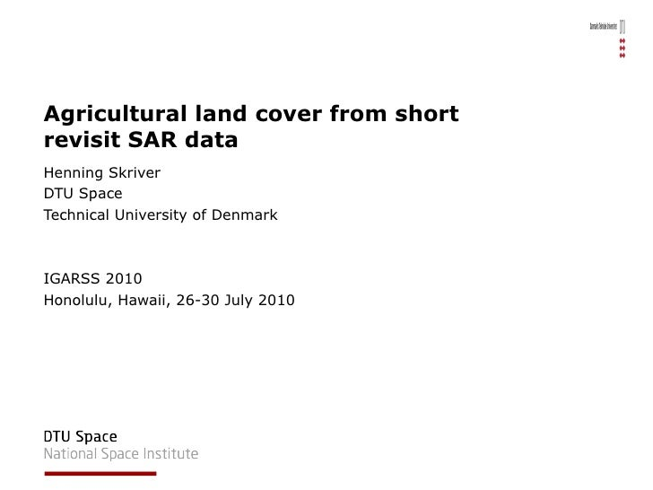 Agricultural land cover from short revisit SAR data Henning Skriver DTU Space Technical University of Denmark IGARSS 2010 ...