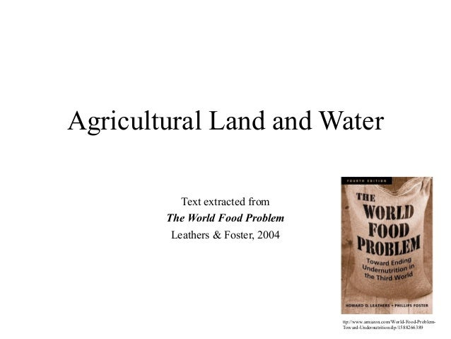 Agricultural Land and Water Text extracted from The World Food Problem Leathers & Foster, 2004  ttp://www.amazon.com/World...