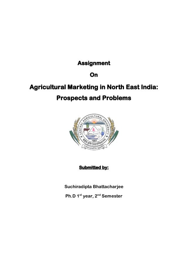 Assignment On Agricultural Marketing in North East India: Prospects and Problems Submitted by: Suchiradipta Bhattacharjee ...