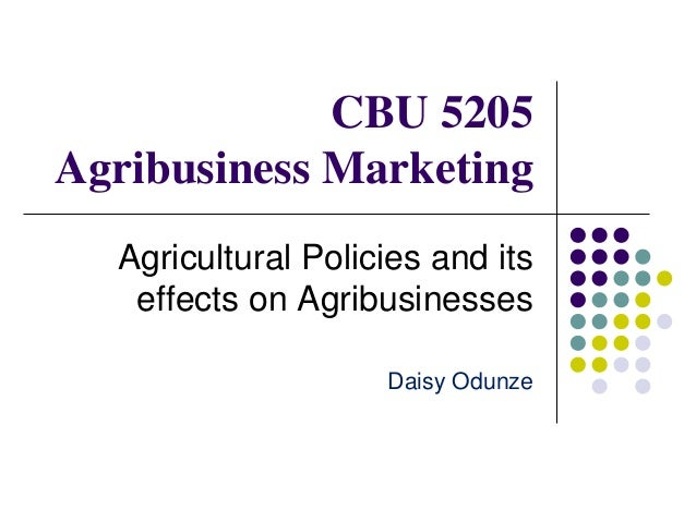 CBU 5205 Agribusiness Marketing Agricultural Policies and its effects on Agribusinesses Daisy Odunze