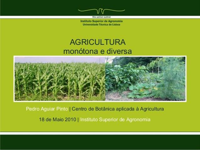 18 de Maio 2010   Instituto Superior de AgronomiaAGRICULTURAmonótona e diversaPedro Aguiar Pinto   Centro de Botânica apli...