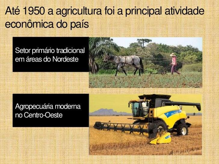 Até 1950 a agricultura foi a principal atividadeeconômica do país  Setor primário tradicional  em áreas do Nordeste  Agrop...