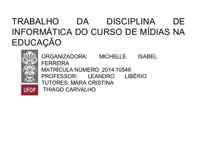 TRABALHO DA DISCIPLINA DE INFORMÁTICA DO CURSO DE MÍDIAS NA EDUCAÇÃO ORGANIZADORA: MICHELLE ISABEL FERREIRA MATRÍCULA NÚME...