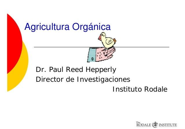 Agricultura Orgánica  Dr. Paul Reed Hepperly  Director de Investigaciones                        Instituto Rodale