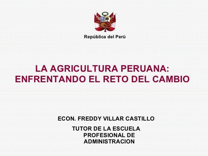 LA AGRICULTURA PERUANA: ENFRENTANDO EL RETO DEL CAMBIO República del Perú ECON. FREDDY VILLAR CASTILLO TUTOR DE LA ESCUELA...
