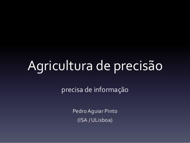 Agricultura de precisão precisa de informação Pedro Aguiar Pinto (ISA / ULisboa)