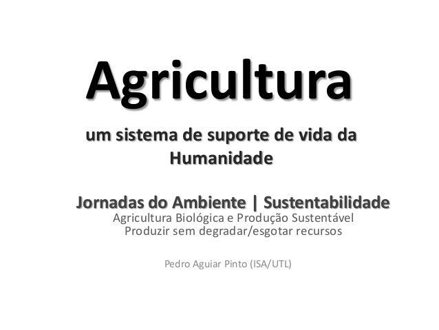 Agricultura um sistema de suporte de vida da          HumanidadeJornadas do Ambiente | Sustentabilidade    Agricultura Bio...