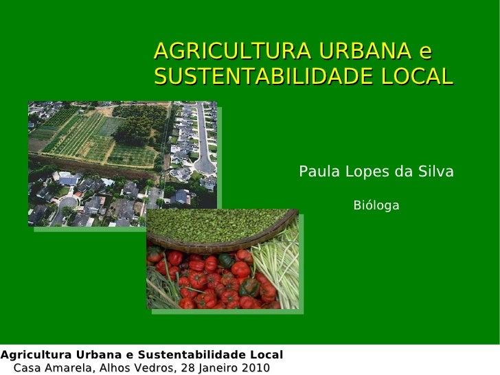 AGRICULTURA URBANA e SUSTENTABILIDADE LOCAL Paula Lopes da Silva Bióloga Agricultura Urbana e Sustentabilidade Local Casa ...