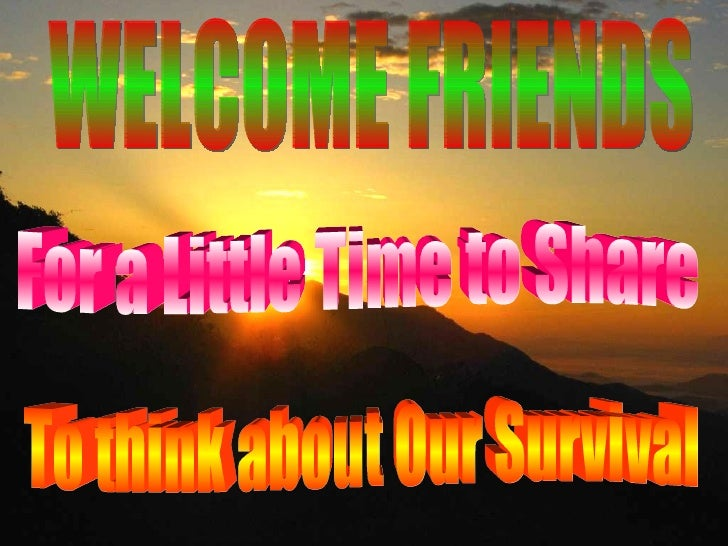 WELCOME FRIENDS For a Little Time to Share To think about Our Survival