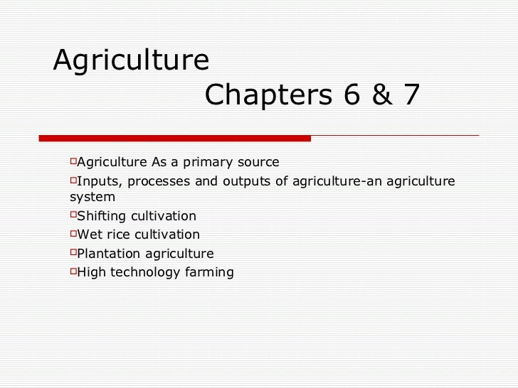 Agriculture   Chapters 6 & 7 <ul><li>Agriculture As a primary source </li></ul><ul><li>Inputs, processes and outputs of ag...