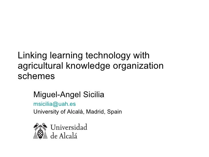 Linking learning technology with agricultural knowledge organization schemes  Miguel-Angel Sicilia [email_address]   Unive...