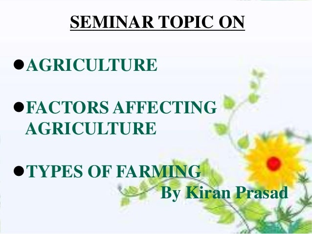 SEMINAR TOPIC ONAGRICULTUREFACTORS AFFECTING AGRICULTURETYPES OF FARMING              By Kiran Prasad
