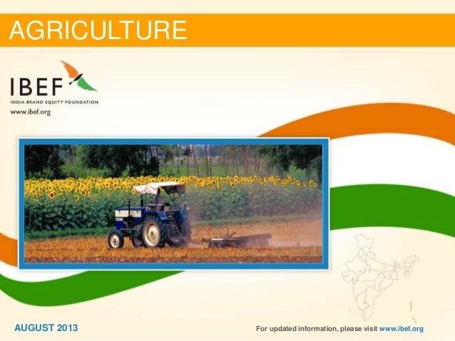 11 AGRICULTURE AUGUST 2013 For updated information, please visit www.ibef.org