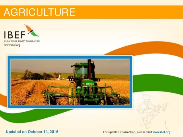 DECEMBER 2015 11Updated on October 14, 2016 AGRICULTURE For updated information, please visit www.ibef.orgUpdated on Octob...