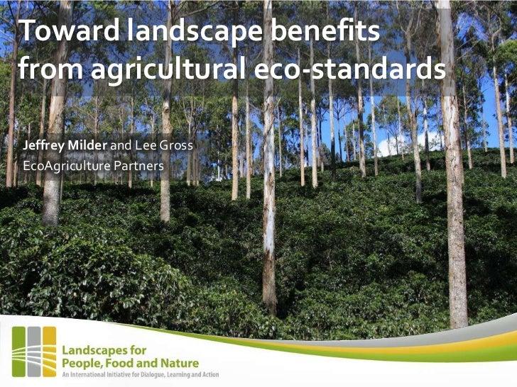 Toward landscape benefitsfrom agricultural eco-standardsJeffrey Milder and Lee GrossEcoAgriculture Partners