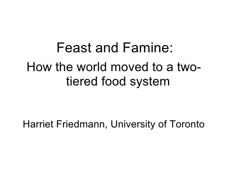Feast and Famine: <ul><li>How the world moved to a two-tiered food system </li></ul><ul><li>Harriet Friedmann, University ...