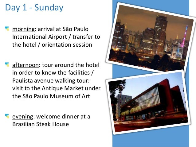 Day 1 - Sunday morning: arrival at São Paulo International Airport / transfer to the hotel / orientation session afternoon...