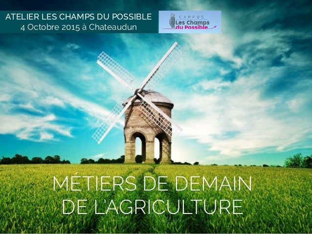 MÉTIERS DE DEMAIN  DE L'AGRICULTURE ATELIER LES CHAMPS DU POSSIBLE 4 Octobre 2015 à Chateaudun