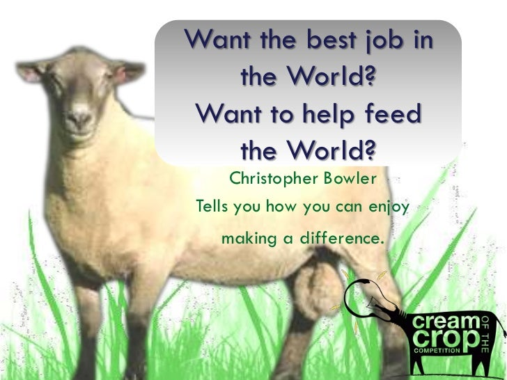 Want the best job in   the World?Want to help feed   the World?     Christopher BowlerTells you how you can enjoy   making...