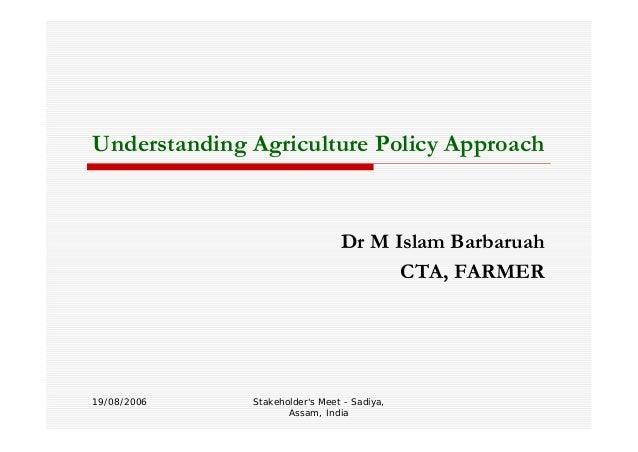 Stakeholder's Meet - Sadiya, Assam, India Understanding Agriculture Policy Approach Dr M Islam Barbaruah CTA, FARMER 19/08...