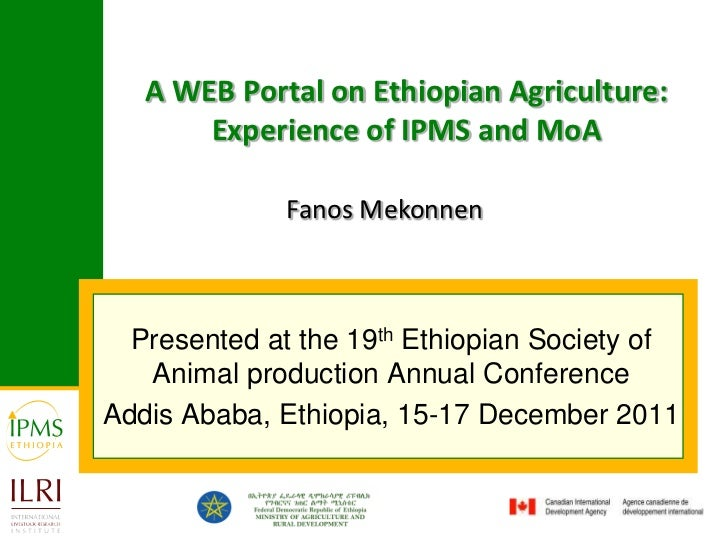 A WEB Portal on Ethiopian Agriculture:       Experience of IPMS and MoA              Fanos Mekonnen  Presented at the 19th...
