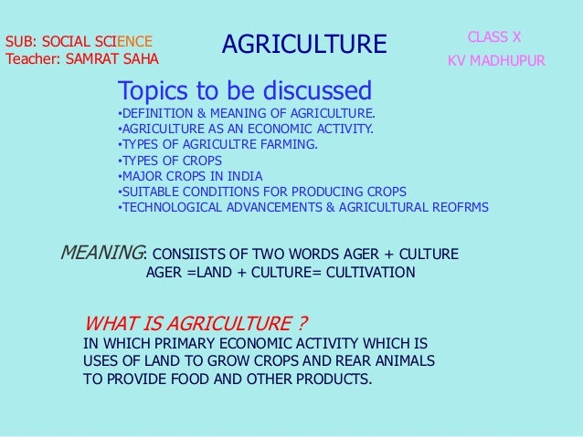 AGRICULTURE CLASS X KV MADHUPUR MEANING: CONSIISTS OF TWO WORDS AGER + CULTURE AGER =LAND + CULTURE= CULTIVATION SUB: SOCI...