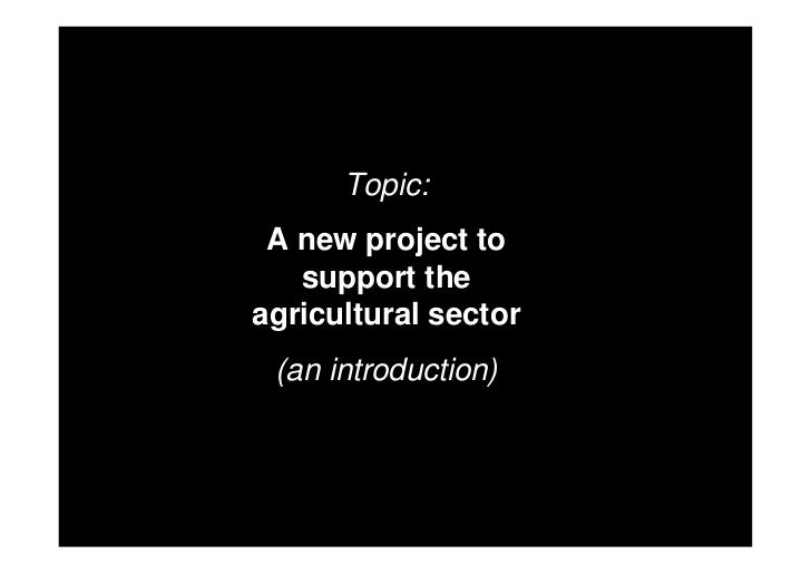 Topic: A new project to   support theagricultural sector (an introduction)