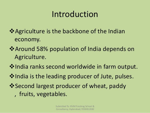 importance of agriculture in india While agriculture's share in india's economy has progressively declined to less than 15% due to the high growth rates of the industrial and services sectors, the sector's importance in india's economic and social fabric goes well beyond this indicator.