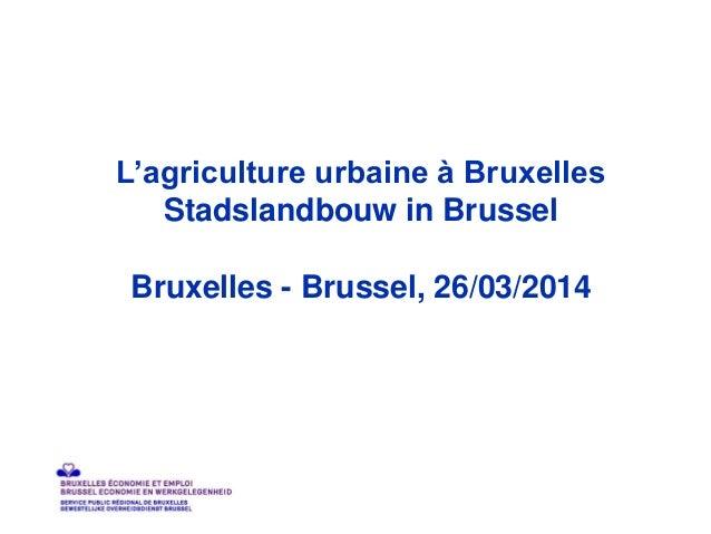 L'agriculture urbaine à Bruxelles Stadslandbouw in Brussel Bruxelles - Brussel, 26/03/2014