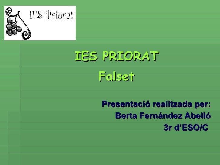 <ul><li>IES PRIORAT </li></ul><ul><li>Falset </li></ul><ul><li>Presentació realitzada per: </li></ul><ul><li>Berta Fernánd...