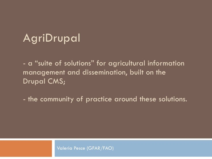 """AgriDrupal -  a """"suite of solutions"""" for agricultural information management and dissemination, built on the Drupal CMS; -..."""