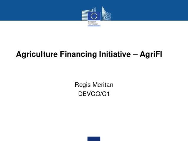 Agriculture Financing Initiative – AgriFI Regis Meritan DEVCO/C1